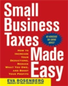 Ebook in inglese Small Business Taxes Made Easy: How to Increase Your Deductions, Reduce What You Owe, and Boost Your Profits Rosenberg, Eva