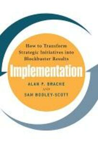 Implementation: How to Transform Strategic Initiatives into Blockbuster Results: How to Transform Strategic Initiatives into Blockbuster Results - Sam Bodley-Scott,Alan P. Brache - cover