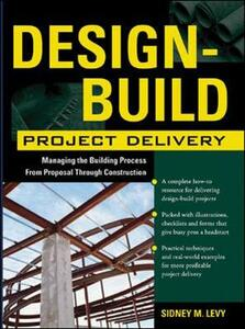 Design-Build Project Delivery: Managing the Building Process from Proposal Through Construction - Sidney M. Levy - cover