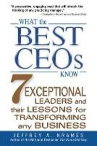 What the Best CEOs Know: 7 Exceptional Leaders and Their Lessons for Transforming Any Business - Jeffrey A. Krames - cover