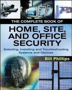 The Complete Book of Home, Site and Office Security: Selecting, Installing and Troubleshooting Systems and Devices - Bill Phillips - cover