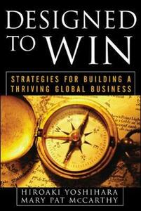 Designed to Win: Strategies for Building a Thriving Global Business - Hiroaki Yoshihara,Mary Pat McCarthy - cover