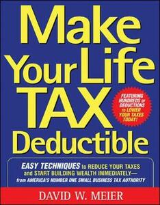 Make Your Life Tax Deductible: Easy Techniques to Reduce Your Taxes and Start Building Wealth Immediately - David W. Meier - cover