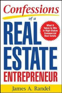 Confessions of a Real Estate Entrepreneur: What It Takes to Win in High-Stakes Commercial Real Estate: What it Takes to Win in High-Stakes Commercial Real Estate - James A. Randel,Jim Randel - cover