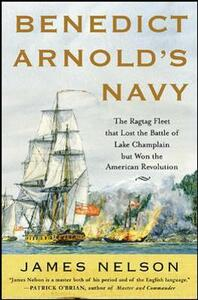 Benedict Arnold's Navy: The Ragtag Fleet That Lost the Battle of Lake Champlain but Won the American Revolution - James L. Nelson - cover