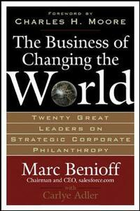 The Business of Changing the World: Twenty Great Leaders on Strategic Corporate Philanthropy - Marc Benioff,Carlye Adler - cover