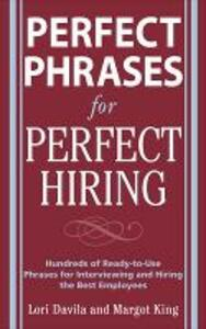 Perfect Phrases for Perfect Hiring: Hundreds of Ready-to-Use Phrases for Interviewing and Hiring the Best Employees Every Time - Lori Davila,Margot King - cover