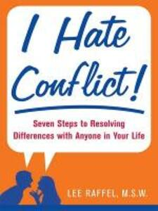 I Hate Conflict!: Seven Steps to Resolving Differences with Anyone in Your Life - Lee Raffel - cover