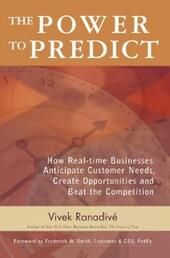 Power to Predict: How Real Time Businesses Anticipate Customer Needs, Create Opportunities, and Beat the Competition