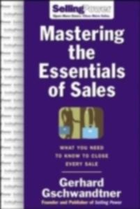 Ebook in inglese Mastering The Essentials of Sales: What You Need to Know to Close Every Sale Gschwandtner, Gerhard