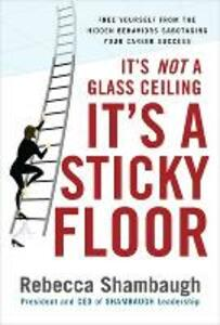 It's Not a Glass Ceiling, It's a Sticky Floor: Free Yourself From the Hidden Behaviors Sabotaging Your Career Success - Rebecca Shambaugh - cover