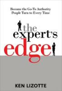 The Expert's Edge: Become the Go-To Authority People Turn to Every Time - Ken Lizotte - cover