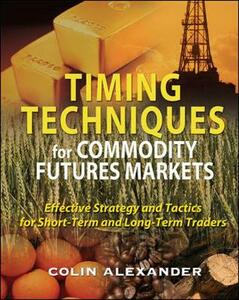 Timing Techniques for Commodity Futures Markets: Effective Strategy and Tactics for Short-Term and Long-Term Traders - Colin Alexander - cover