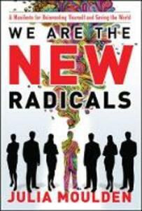 We Are the New Radicals: A Manifesto for Reinventing Yourself and Saving the World - Julia Moulden - cover