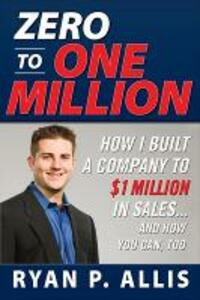 Zero to One Million: How I Built My Company to $1 Million in Sales . . . and How You Can, Too - Ryan P. Allis - cover