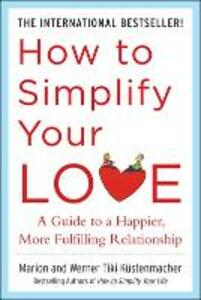 How to Simplify Your Love: A Guide to a Happier, More Fulfilling Relationship - Werner Tiki Kustenmacher,Marion Kustenmacher - cover