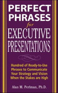 Ebook in inglese Perfect Phrases for Executive Presentations: Hundreds of Ready-to-Use Phrases to Use to Communicate Your Strategy and Vision When the Stakes Are High Perlman, Alan