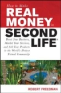 Ebook in inglese How to Make Real Money in Second Life: Boost Your Business, Market Your Services, and Sell Your Products in the World's Hottest Virtual Community Freedman, Robert