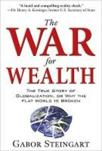 The War for Wealth: The True Story of Globalization, or Why the Flat World is Broken - Gabor Steingart - cover
