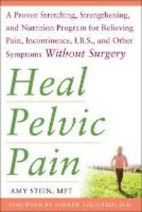 Heal Pelvic Pain: The Proven Stretching, Strengthening, and Nutrition Program for Relieving Pain, Incontinence,& I.B.S, and Other Symptoms Without Surgery - Amy E. Stein - cover