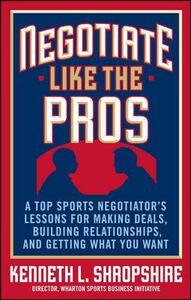 Negotiate Like the Pros: A Top Sports Negotiator's Lessons for Making Deals, Building Relationships, and Getting What You Want - Kenneth L. Shropshire - cover