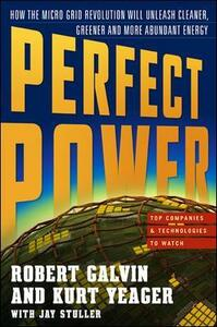 PERFECT POWER: How the Microgrid Revolution Will Unleash Cleaner, Greener, More Abundant Energy - Robert Galvin,Kurt E. Yeager - cover
