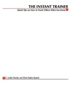 The Instant Trainer: Quick Tips on How to Teach Others What You Know - C Leslie Charles,Chris Clarke-Epstein - cover