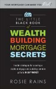 The Little Black Book of Wealth Building Mortgage Secrets: Insider Strategies for Securing a Stable Mortgage and Avoiding Common Pitfalls in Any Market - Rosie Rains - cover