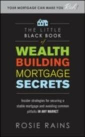 Little Black Book of Wealth Building Mortgage Secrets: Insider Strategies for Securing a Stable Mortgage and Avoiding Common Pitfalls in Any Market