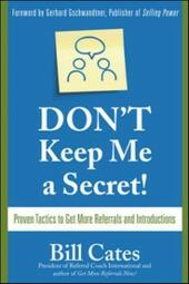 Don't Keep Me A Secret: Proven Tactics to Get Referrals and Introductions