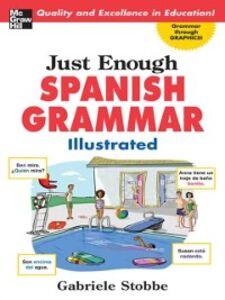 Foto Cover di Just Enough Spanish Grammar Illustrated, Ebook inglese di Gabriele Stobbe, edito da McGraw-Hill Education