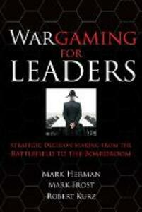 Wargaming for Leaders: Strategic Decision Making from the Battlefield to the Boardroom - Mark L. Herman,Mark D. Frost - cover