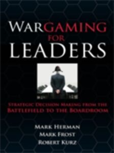 Ebook in inglese Wargaming for Leaders: Strategic Decision Making from the Battlefield to the Boardroom Frost, Mark D. , Herman, Mark L.
