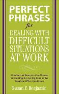 Perfect Phrases for Dealing with Difficult Situations at Work:  Hundreds of Ready-to-Use Phrases for Coming Out on Top Even in the Toughest Office Conditions - Susan Benjamin - cover