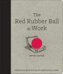 The Red Rubber Ball at Work: Elevate Your Game Through the Hidden Power of Play - Kevin Carroll - cover