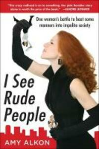 I See Rude People: One Woman's Battle to Beat Some Manners into Impolite Society - Amy Alkon - cover
