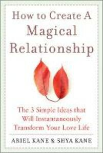 How to Create a Magical Relationship: The 3 Simple Ideas that Will Instantaneously Transform Your Love Life - Ariel Kane,Shya Kane - cover