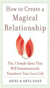 Ebook in inglese How to Create a Magical Relationship: The 3 Simple Ideas that Will Instantaneously Transform Your Love Life Kane, Ariel , Kane, Ariel and Shya , Kane, Shya