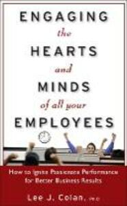 Engaging the Hearts and Minds of All Your Employees:  How to Ignite Passionate Performance for Better Business Results - Lee J. Colan - cover