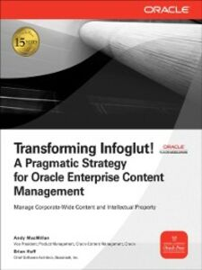 Ebook in inglese Transforming Infoglut! A Pragmatic Strategy for Oracle Enterprise Content Management Huff, Brian , MacMillan, Andy