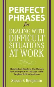 Ebook in inglese Perfect Phrases for Dealing with Difficult Situations at Work: Hundreds of Ready-to-Use Phrases for Coming Out on Top Even in the Toughest Office Conditions Benjamin, Susan