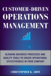 Ebook in inglese Customer-Driven Operations Management: Aligning Business Processes and Quality Tools to Create Operational Effectiveness in Your Company Ahoy, Christopher K.