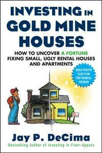 Investing in Gold Mine Houses:  How to Uncover a Fortune Fixing Small Ugly Houses and Apartments - Jay P. DeCima - cover