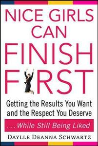 Nice Girls Can Finish First: Getting the Results You Want and the Respect You Deserve . . . While Still Being Liked - Daylle Deanna Schwartz - cover