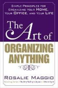 The Art of Organizing Anything: Simple Principles for Organizing Your Home, Your Office, and Your Life - Rosalie Maggio - cover