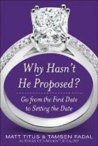 Why Hasn't He Proposed?: Go from the First Date to Setting the Date - Matt Titus,Tamsen Fadal - cover