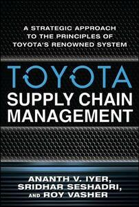 Toyota Supply Chain Management: A Strategic Approach to Toyota's Renowned System - Ananth V. Iyer,Sridhar Seshadri,Roy Vasher - cover