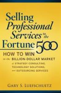 Selling Professional Services to the Fortune 500: How to Win in the Billion-Dollar Market of Strategy Consulting, Technology Solutions, and Outsourcing Services - Gary S. Luefschuetz - cover