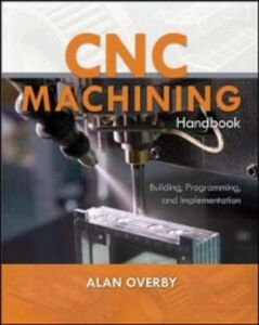 Foto Cover di CNC Machining Handbook: Building, Programming, and Implementation, Ebook inglese di Alan Overby, edito da McGraw-Hill Education