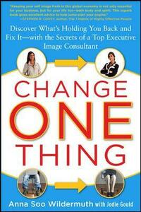 Change One Thing: Discover What's Holding You Back - and Fix It - With the Secrets of a Top Executive Image Consultant - Anna Soo Wildermuth,Jodie Gould - cover